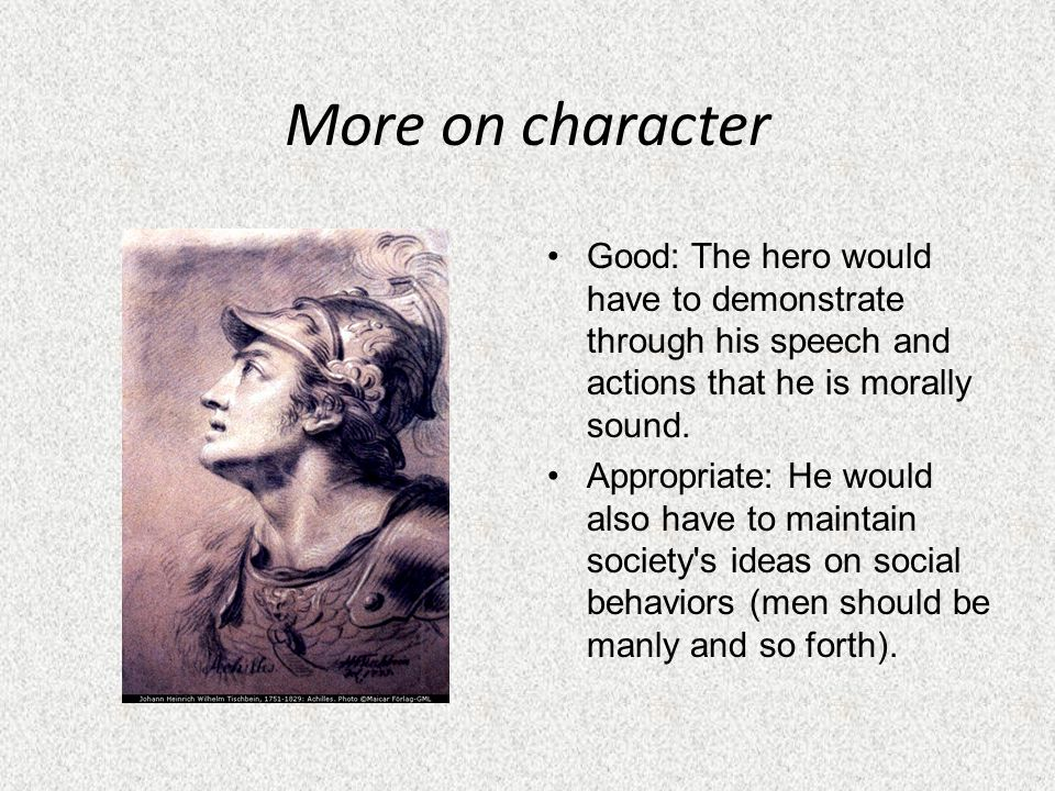 More on character Good: The hero would have to demonstrate through his speech and actions that he is morally sound.