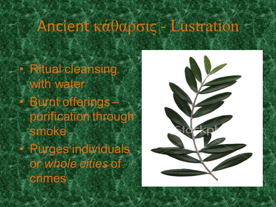 Ancient κάθαρσις - Lustration Ritual cleansing with water Burnt offerings – purification through smoke Purges individuals or whole cities of crimes