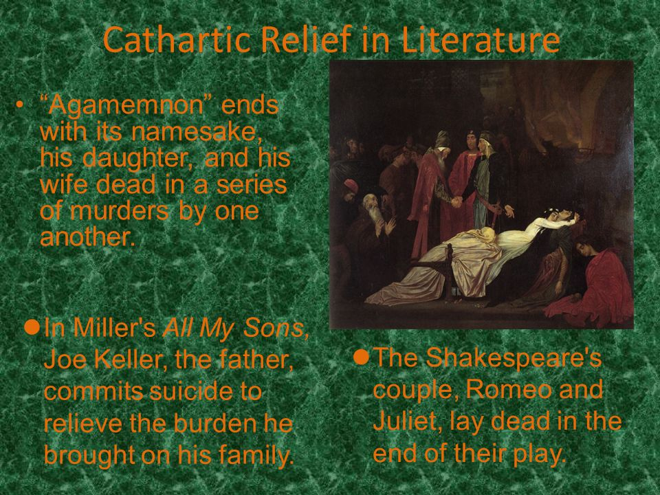 Cathartic Relief in Literature Agamemnon ends with its namesake, his daughter, and his wife dead in a series of murders by one another.