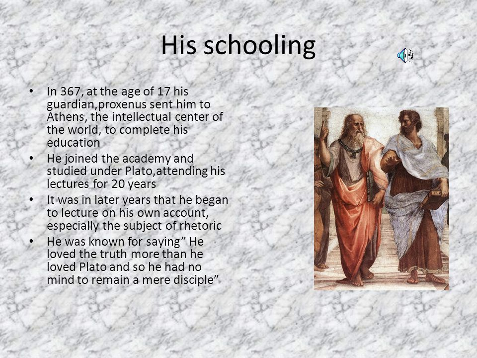 His schooling In 367, at the age of 17 his guardian,proxenus sent him to Athens, the intellectual center of the world, to complete his education He joined the academy and studied under Plato,attending his lectures for 20 years It was in later years that he began to lecture on his own account, especially the subject of rhetoric He was known for saying He loved the truth more than he loved Plato and so he had no mind to remain a mere disciple