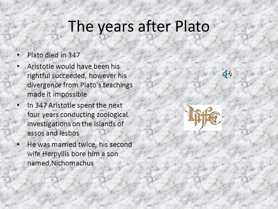 The years after Plato Plato died in 347 Aristotle would have been his rightful succeeded, however his divergence from Plato s teachings made it impossible In 347 Aristotle spent the next four years conducting zoological investigations on the islands of assos and lesbos He was married twice, his second wife Herpyllis bore him a son named,Nichomachus