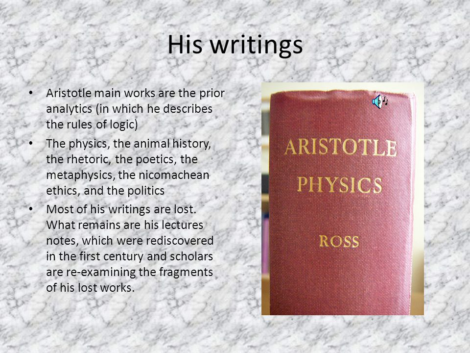 His writings Aristotle main works are the prior analytics (in which he describes the rules of logic)‏ The physics, the animal history, the rhetoric, the poetics, the metaphysics, the nicomachean ethics, and the politics Most of his writings are lost.