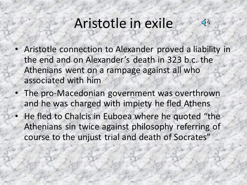 Aristotle in exile Aristotle connection to Alexander proved a liability in the end and on Alexander's death in 323 b.c.