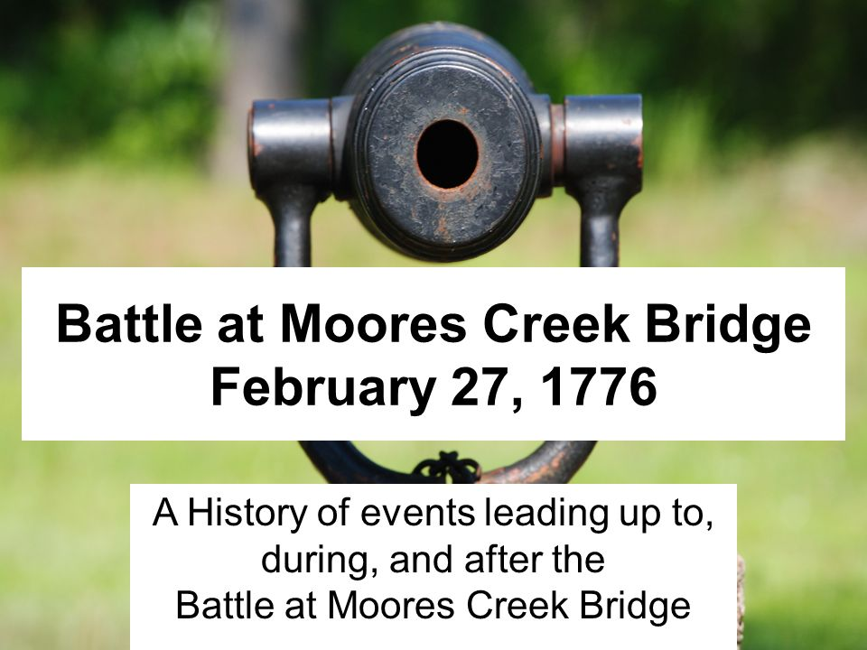 Battle at Moores Creek Bridge February 27, 1776 A History of events leading up to, during, and after the Battle at Moores Creek Bridge