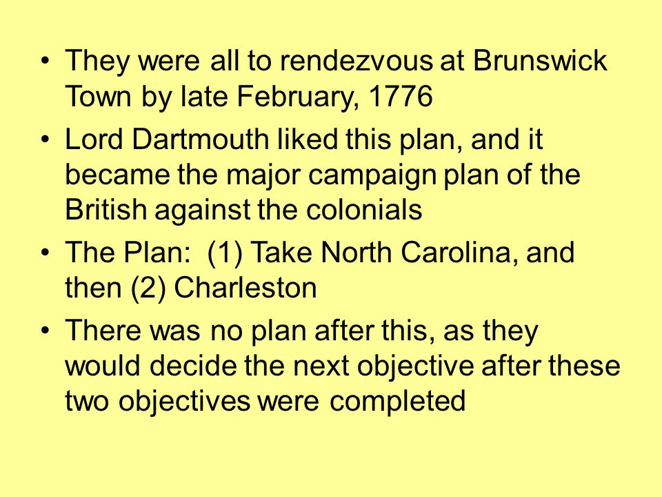 They were all to rendezvous at Brunswick Town by late February, 1776 Lord Dartmouth liked this plan, and it became the major campaign plan of the British against the colonials The Plan: (1) Take North Carolina, and then (2) Charleston There was no plan after this, as they would decide the next objective after these two objectives were completed