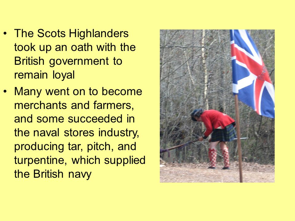 The Scots Highlanders took up an oath with the British government to remain loyal Many went on to become merchants and farmers, and some succeeded in the naval stores industry, producing tar, pitch, and turpentine, which supplied the British navy