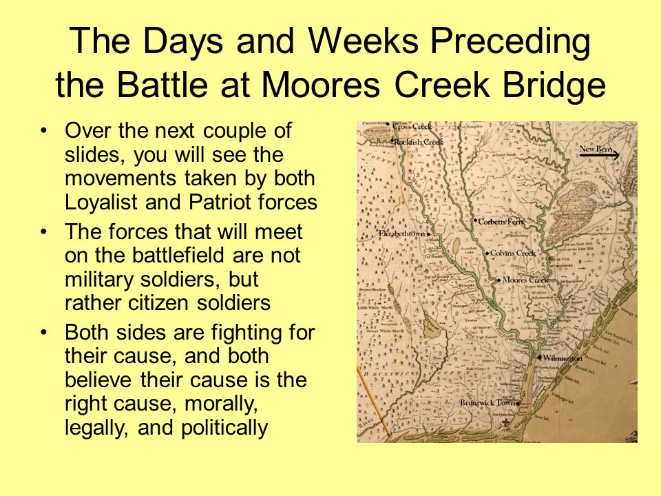 The Days and Weeks Preceding the Battle at Moores Creek Bridge Over the next couple of slides, you will see the movements taken by both Loyalist and Patriot forces The forces that will meet on the battlefield are not military soldiers, but rather citizen soldiers Both sides are fighting for their cause, and both believe their cause is the right cause, morally, legally, and politically