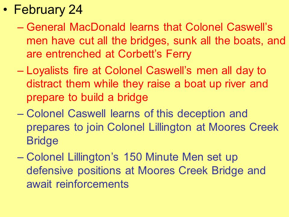 February 24 –General MacDonald learns that Colonel Caswell's men have cut all the bridges, sunk all the boats, and are entrenched at Corbett's Ferry –Loyalists fire at Colonel Caswell's men all day to distract them while they raise a boat up river and prepare to build a bridge –Colonel Caswell learns of this deception and prepares to join Colonel Lillington at Moores Creek Bridge –Colonel Lillington's 150 Minute Men set up defensive positions at Moores Creek Bridge and await reinforcements