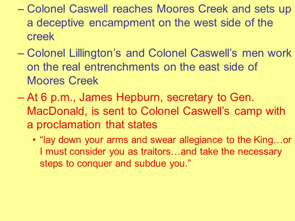 –Colonel Caswell reaches Moores Creek and sets up a deceptive encampment on the west side of the creek –Colonel Lillington's and Colonel Caswell's men work on the real entrenchments on the east side of Moores Creek –At 6 p.m., James Hepburn, secretary to Gen.