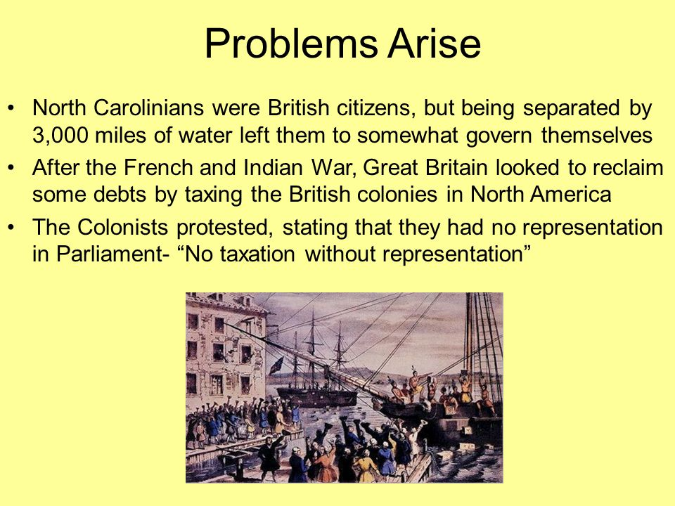 Problems Arise North Carolinians were British citizens, but being separated by 3,000 miles of water left them to somewhat govern themselves After the French and Indian War, Great Britain looked to reclaim some debts by taxing the British colonies in North America The Colonists protested, stating that they had no representation in Parliament- No taxation without representation