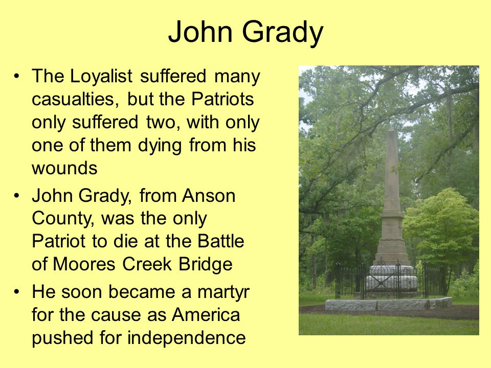John Grady The Loyalist suffered many casualties, but the Patriots only suffered two, with only one of them dying from his wounds John Grady, from Anson County, was the only Patriot to die at the Battle of Moores Creek Bridge He soon became a martyr for the cause as America pushed for independence