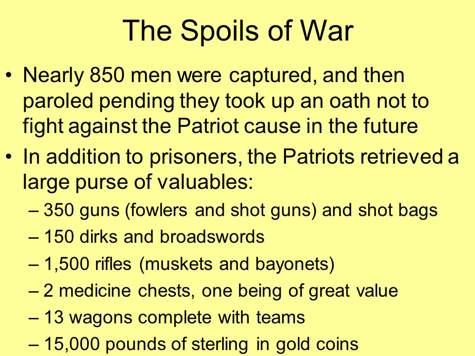 The Spoils of War Nearly 850 men were captured, and then paroled pending they took up an oath not to fight against the Patriot cause in the future In addition to prisoners, the Patriots retrieved a large purse of valuables: –350 guns (fowlers and shot guns) and shot bags –150 dirks and broadswords –1,500 rifles (muskets and bayonets) –2 medicine chests, one being of great value –13 wagons complete with teams –15,000 pounds of sterling in gold coins