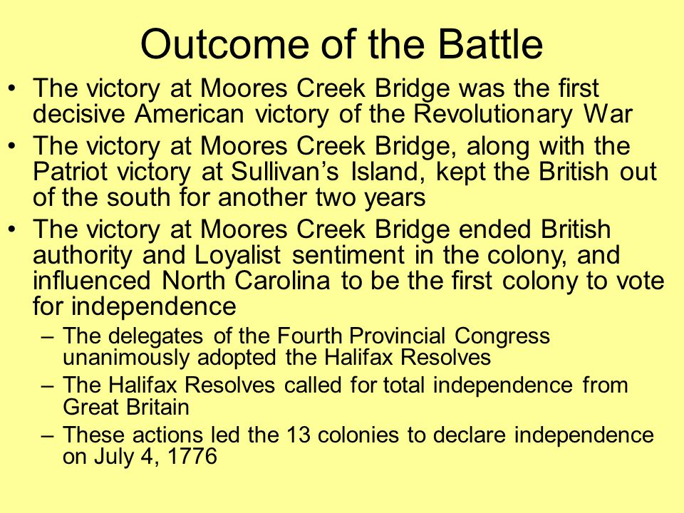 The victory at Moores Creek Bridge was the first decisive American victory of the Revolutionary War The victory at Moores Creek Bridge, along with the Patriot victory at Sullivan's Island, kept the British out of the south for another two years The victory at Moores Creek Bridge ended British authority and Loyalist sentiment in the colony, and influenced North Carolina to be the first colony to vote for independence –The delegates of the Fourth Provincial Congress unanimously adopted the Halifax Resolves –The Halifax Resolves called for total independence from Great Britain –These actions led the 13 colonies to declare independence on July 4, 1776 Outcome of the Battle
