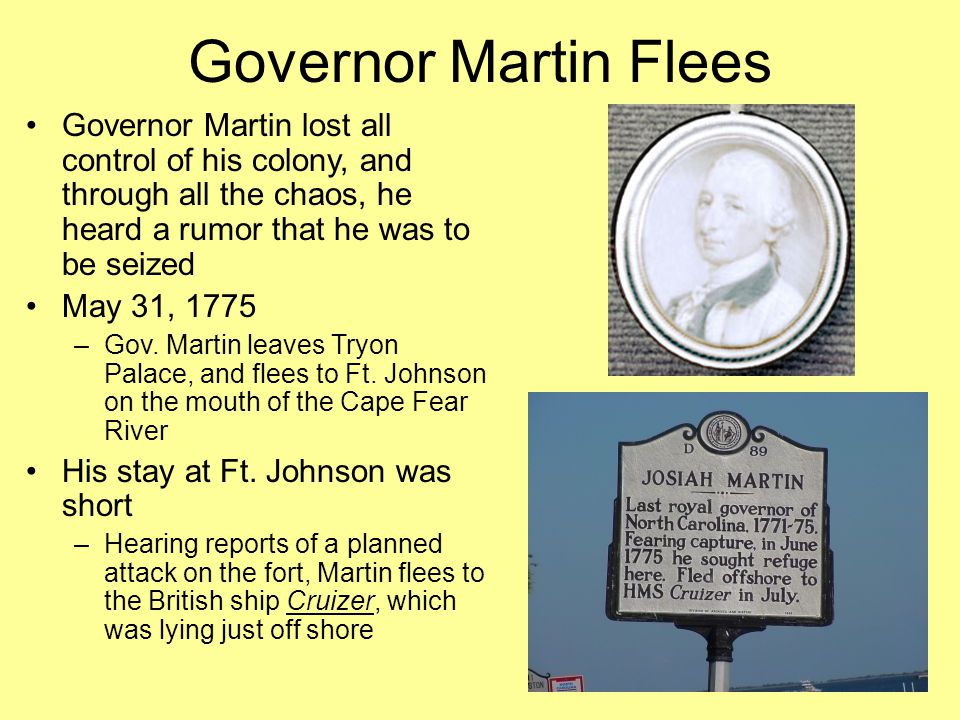 Governor Martin Flees Governor Martin lost all control of his colony, and through all the chaos, he heard a rumor that he was to be seized May 31, 1775 –Gov.