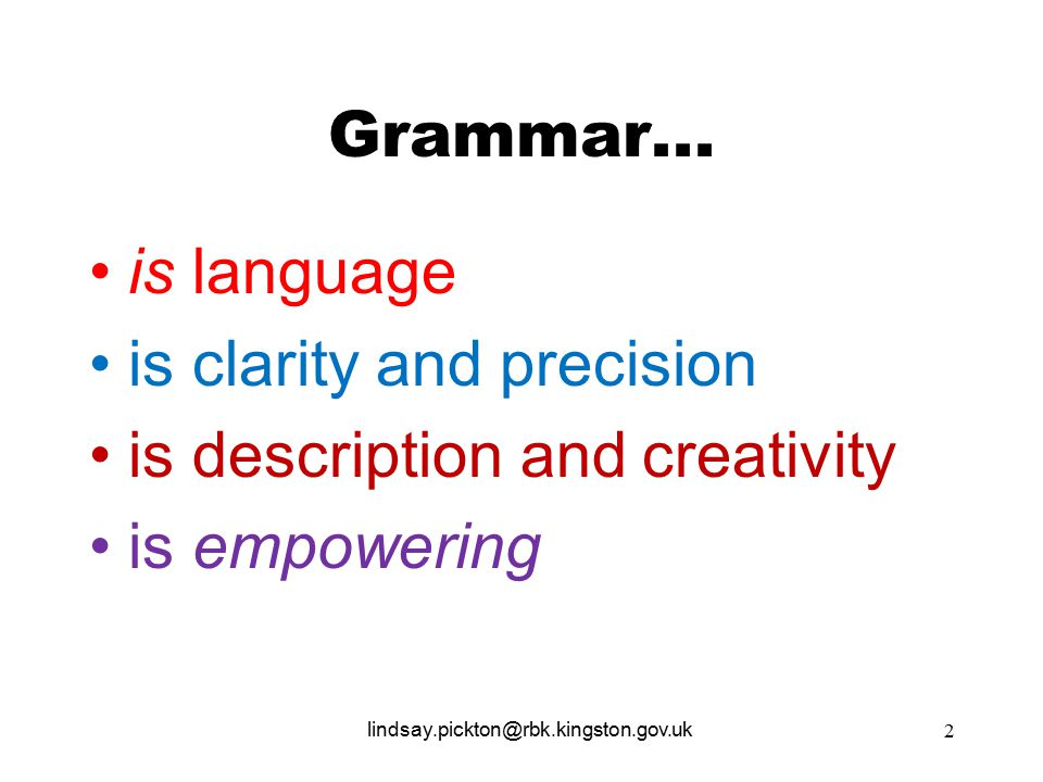 Grammar... is language is clarity and precision is description and creativity is empowering lindsay.pickton@rbk.kingston.gov.uk 2