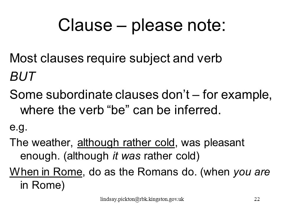 """Clause – please note: Most clauses require subject and verb BUT Some subordinate clauses don't – for example, where the verb """"be"""" can be inferred. e.g"""