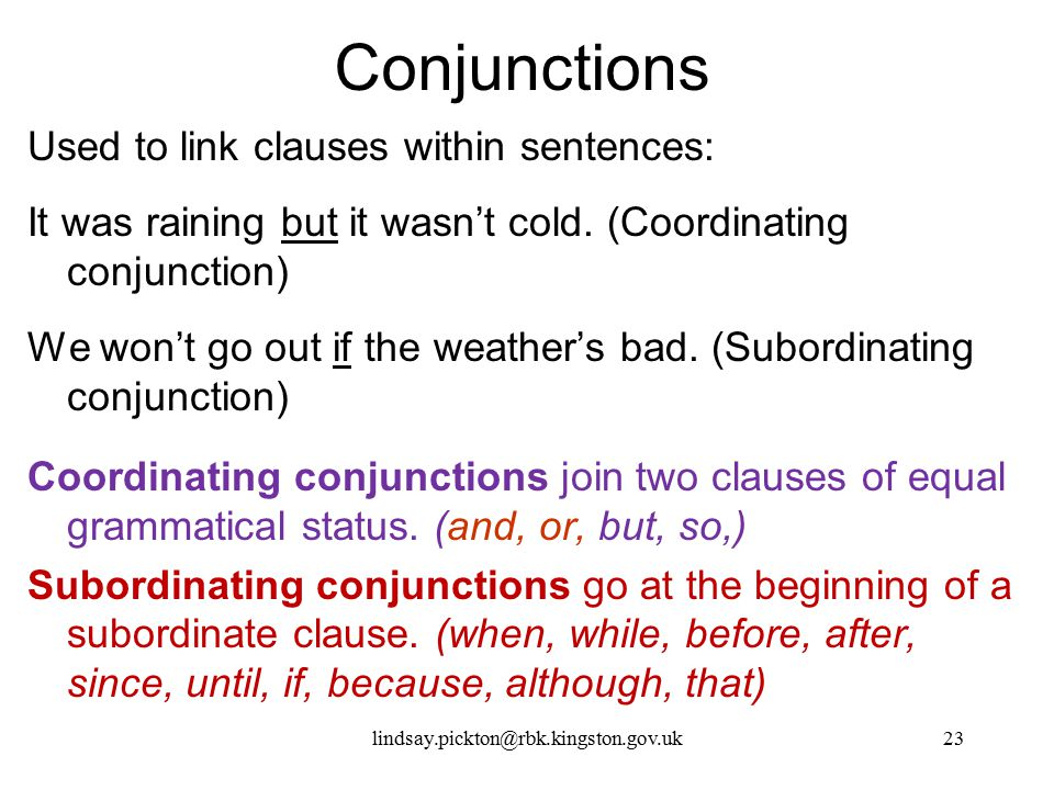 Conjunctions Used to link clauses within sentences: It was raining but it wasn't cold. (Coordinating conjunction) We won't go out if the weather's bad