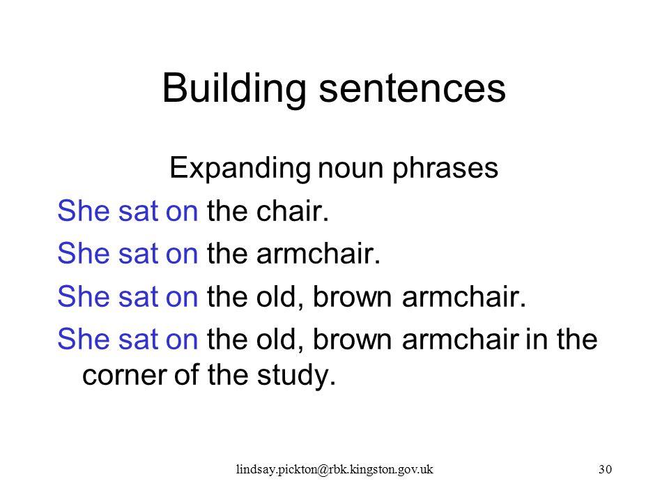 Building sentences Expanding noun phrases She sat on the chair. She sat on the armchair. She sat on the old, brown armchair. She sat on the old, brown