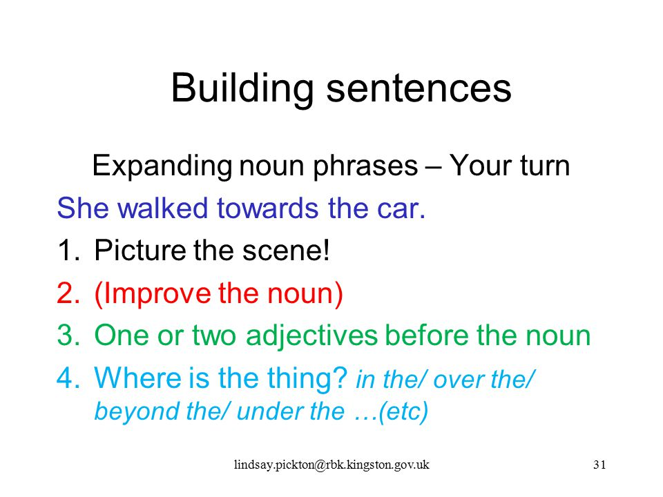 Building sentences Expanding noun phrases – Your turn She walked towards the car. 1.Picture the scene! 2.(Improve the noun) 3.One or two adjectives be