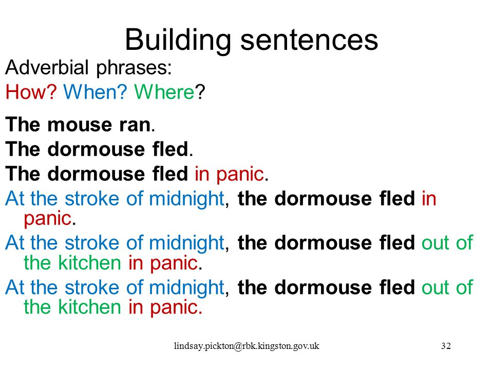 Building sentences Adverbial phrases: How? When? Where? The mouse ran. The dormouse fled. The dormouse fled in panic. At the stroke of midnight, the d