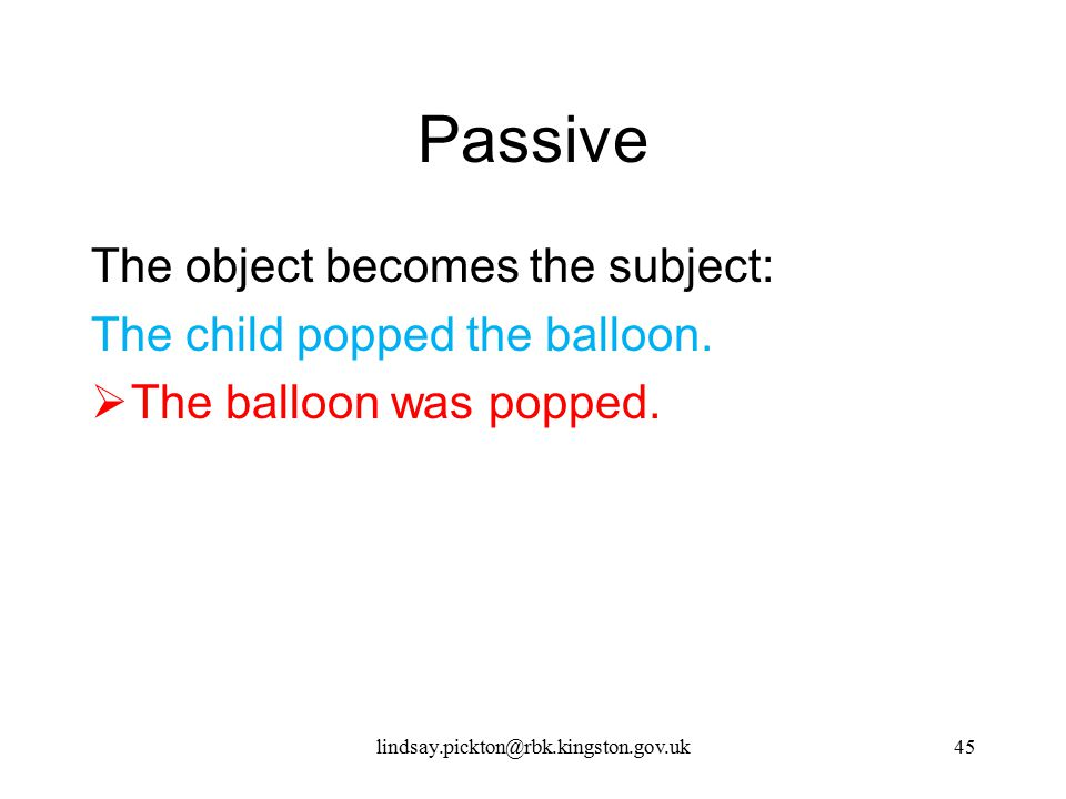 Passive The object becomes the subject: The child popped the balloon.  The balloon was popped. lindsay.pickton@rbk.kingston.gov.uk45