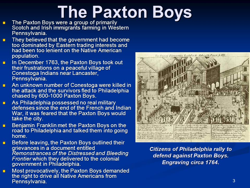 3 The Paxton Boys The Paxton Boys were a group of primarily Scotch and Irish immigrants farming in Western Pennsylvania. The Paxton Boys were a group