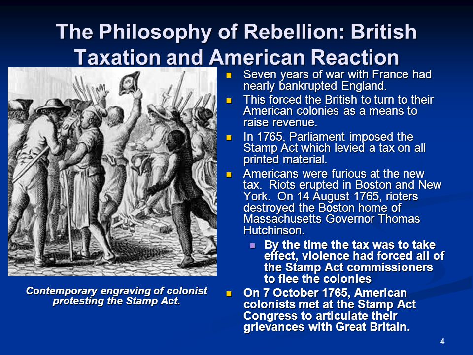 4 The Philosophy of Rebellion: British Taxation and American Reaction Seven years of war with France had nearly bankrupted England. This forced the Br