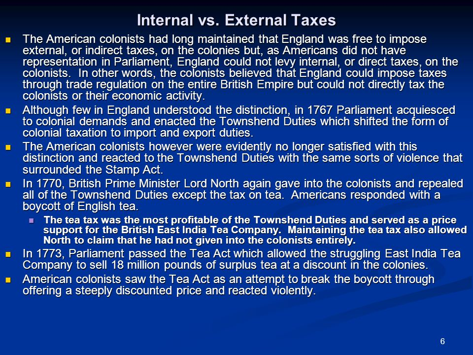 6 Internal vs. External Taxes The American colonists had long maintained that England was free to impose external, or indirect taxes, on the colonies