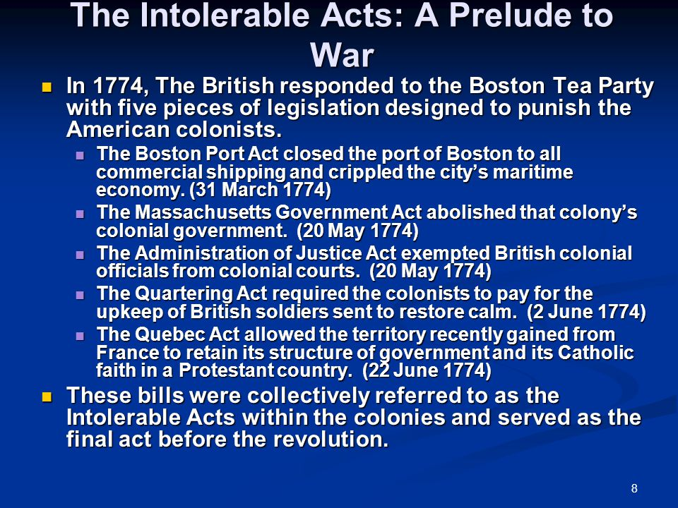8 The Intolerable Acts: A Prelude to War In 1774, The British responded to the Boston Tea Party with five pieces of legislation designed to punish the