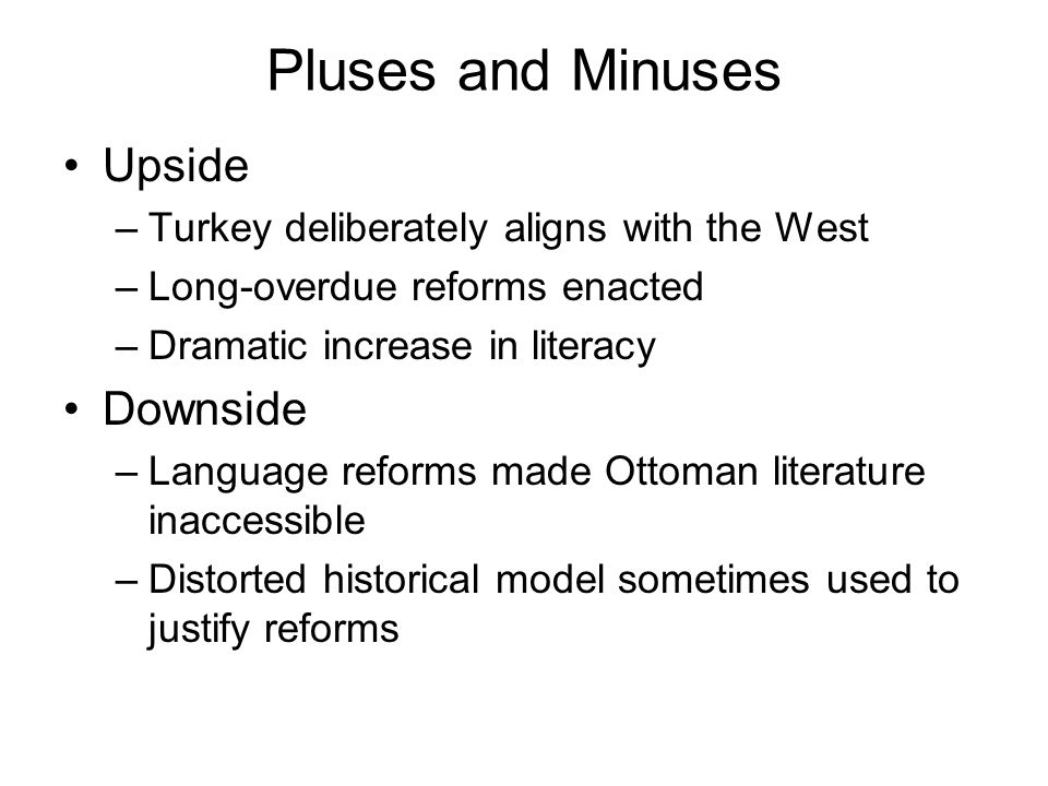 Pluses and Minuses Upside –Turkey deliberately aligns with the West –Long-overdue reforms enacted –Dramatic increase in literacy Downside –Language re