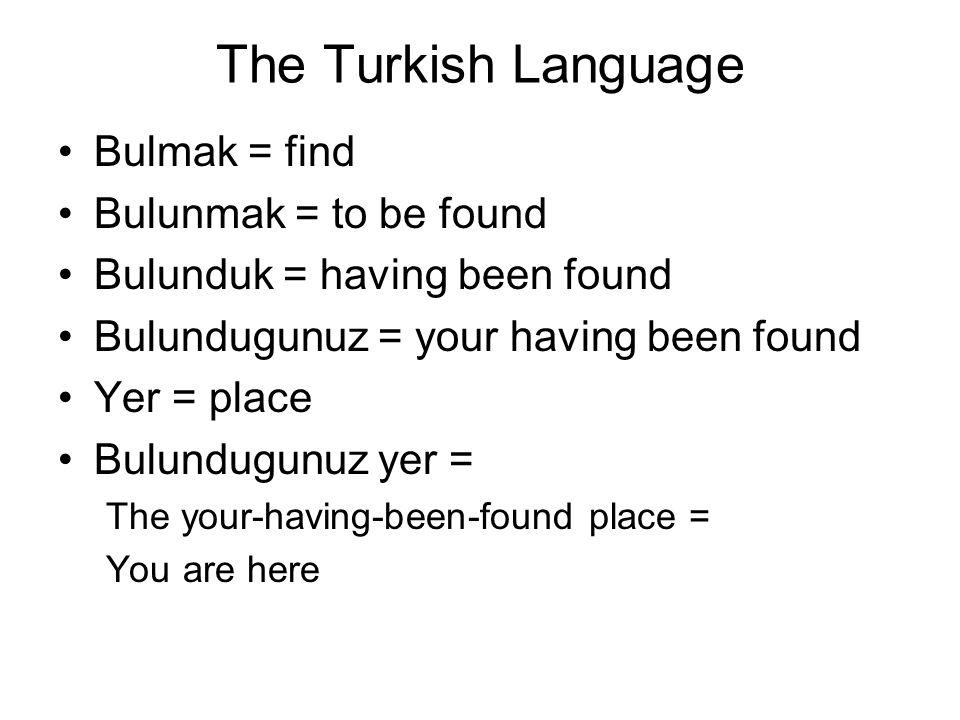 The Turkish Language Bulmak = find Bulunmak = to be found Bulunduk = having been found Bulundugunuz = your having been found Yer = place Bulundugunuz