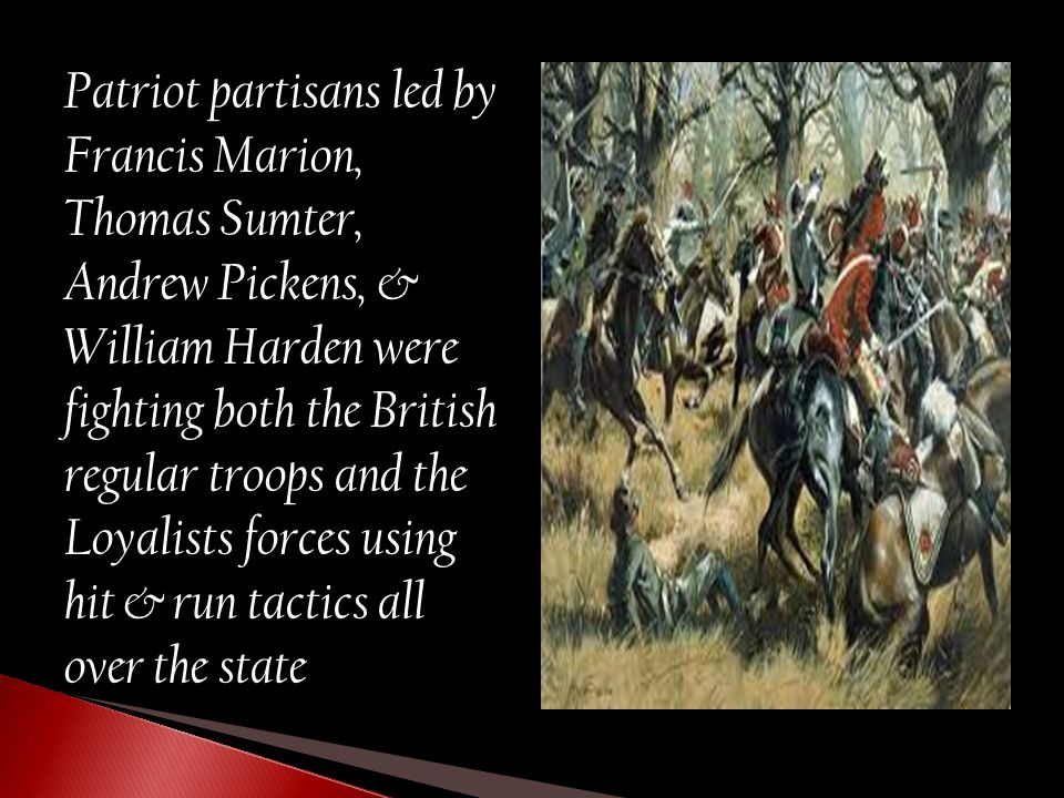 Patriot partisans led by Francis Marion, Thomas Sumter, Andrew Pickens, & William Harden were fighting both the British regular troops and the Loyalis