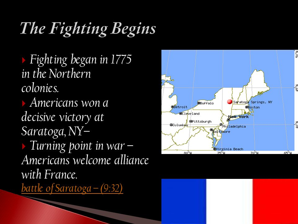  Fighting began in 1775 in the Northern colonies.  Americans won a decisive victory at Saratoga, NY–  Turning point in war – Americans welcome alli