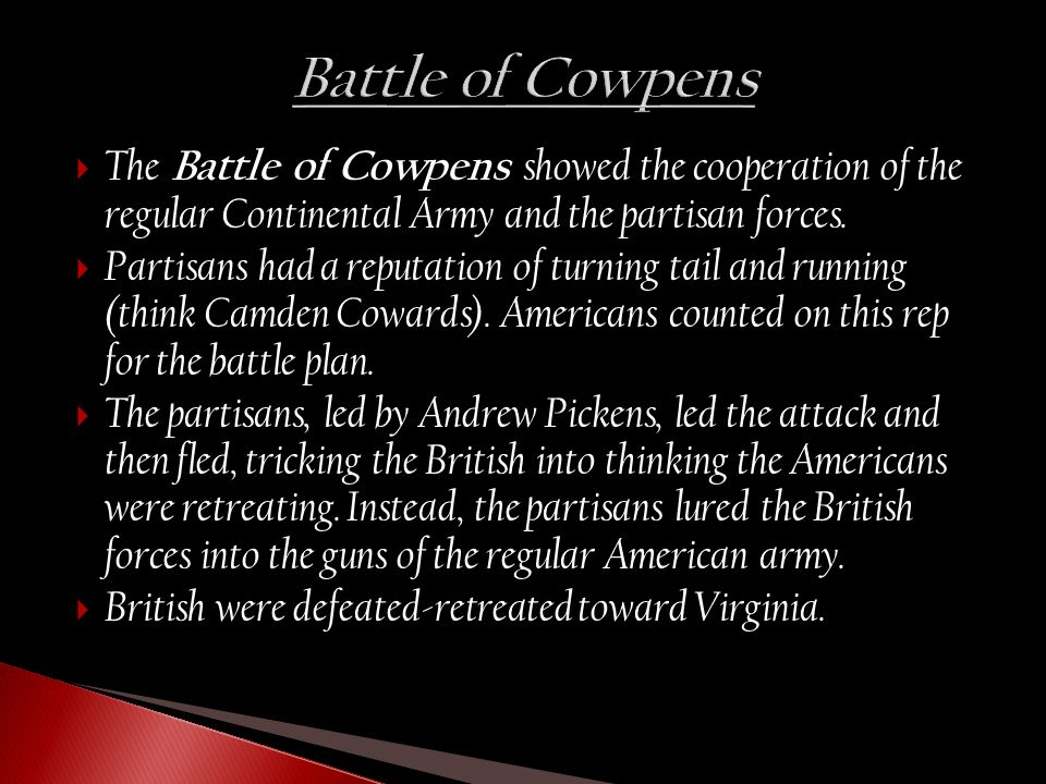  The Battle of Cowpens showed the cooperation of the regular Continental Army and the partisan forces.  Partisans had a reputation of turning tail a