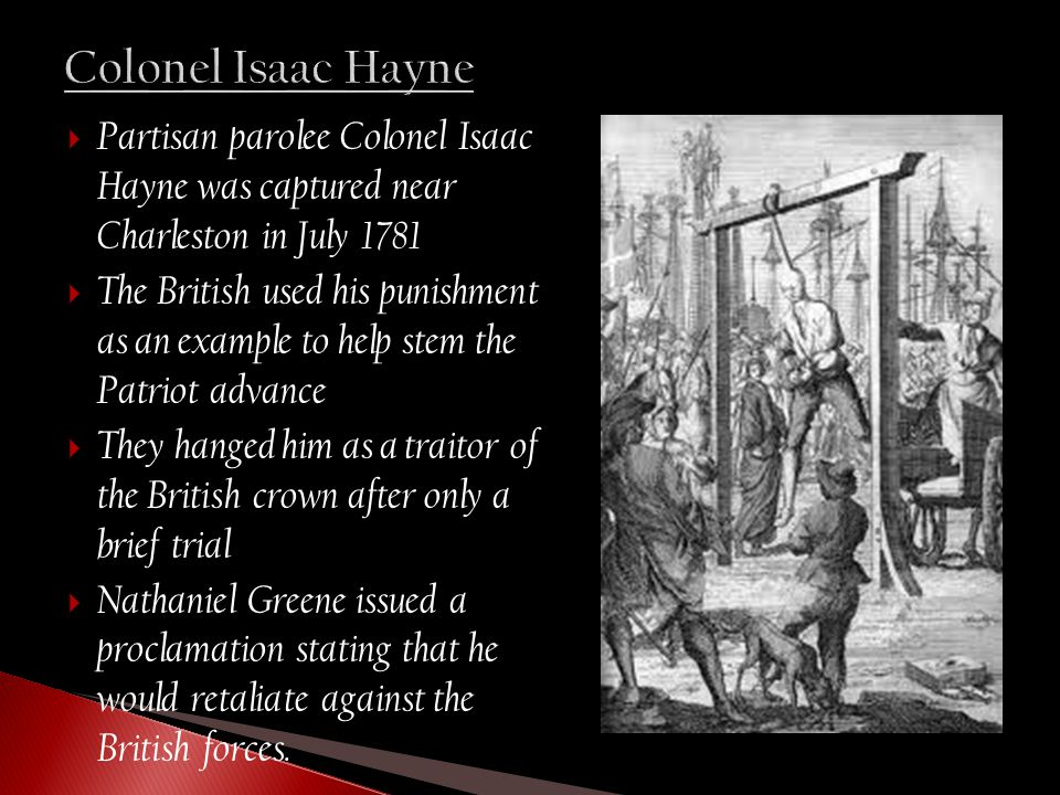  Partisan parolee Colonel Isaac Hayne was captured near Charleston in July 1781  The British used his punishment as an example to help stem the Patriot advance  They hanged him as a traitor of the British crown after only a brief trial  Nathaniel Greene issued a proclamation stating that he would retaliate against the British forces.