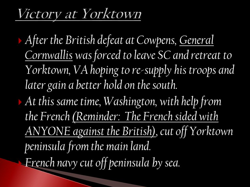  After the British defeat at Cowpens, General Cornwallis was forced to leave SC and retreat to Yorktown, VA hoping to re-supply his troops and later