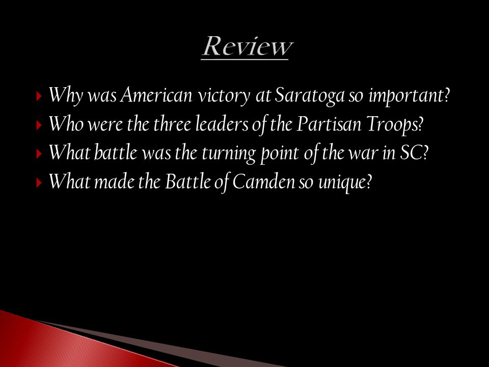  Why was American victory at Saratoga so important?  Who were the three leaders of the Partisan Troops?  What battle was the turning point of the w