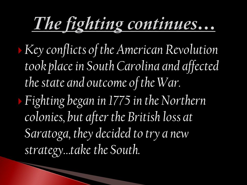  Key conflicts of the American Revolution took place in South Carolina and affected the state and outcome of the War.  Fighting began in 1775 in the