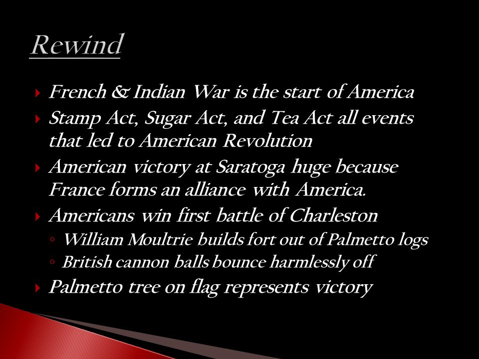  French & Indian War is the start of America  Stamp Act, Sugar Act, and Tea Act all events that led to American Revolution  American victory at Sar