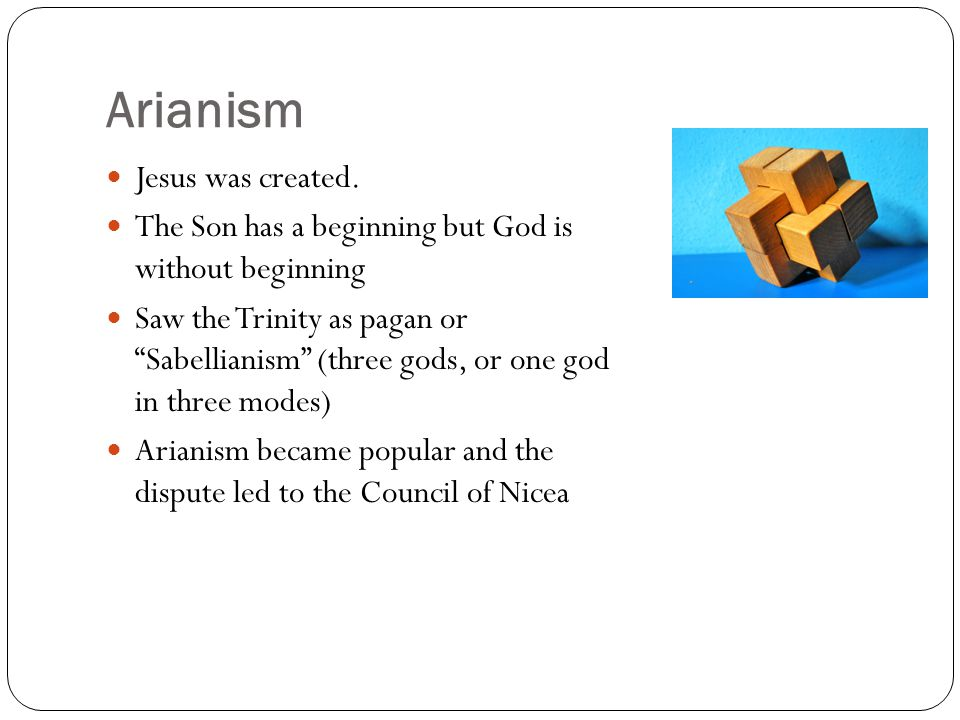 """Arianism Jesus was created. The Son has a beginning but God is without beginning Saw the Trinity as pagan or """"Sabellianism"""" (three gods, or one god in"""