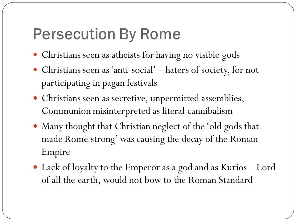 Persecution By Rome Christians seen as atheists for having no visible gods Christians seen as 'anti-social' – haters of society, for not participating in pagan festivals Christians seen as secretive, unpermitted assemblies, Communion misinterpreted as literal cannibalism Many thought that Christian neglect of the 'old gods that made Rome strong' was causing the decay of the Roman Empire Lack of loyalty to the Emperor as a god and as Kurios – Lord of all the earth, would not bow to the Roman Standard