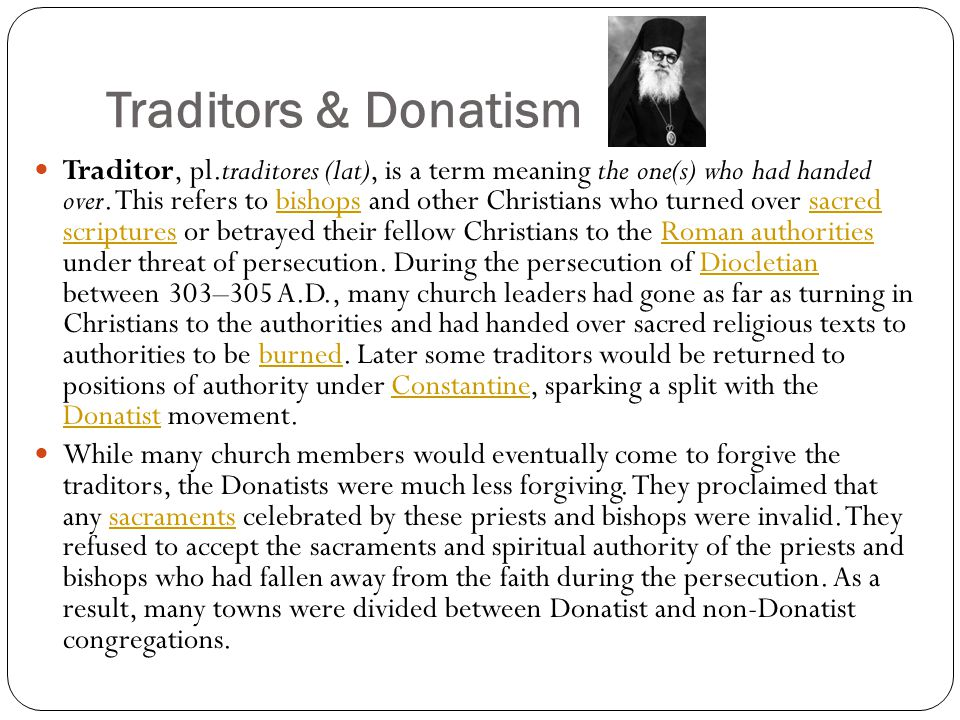 Traditors & Donatism Traditor, pl.traditores (lat), is a term meaning the one(s) who had handed over. This refers to bishops and other Christians who