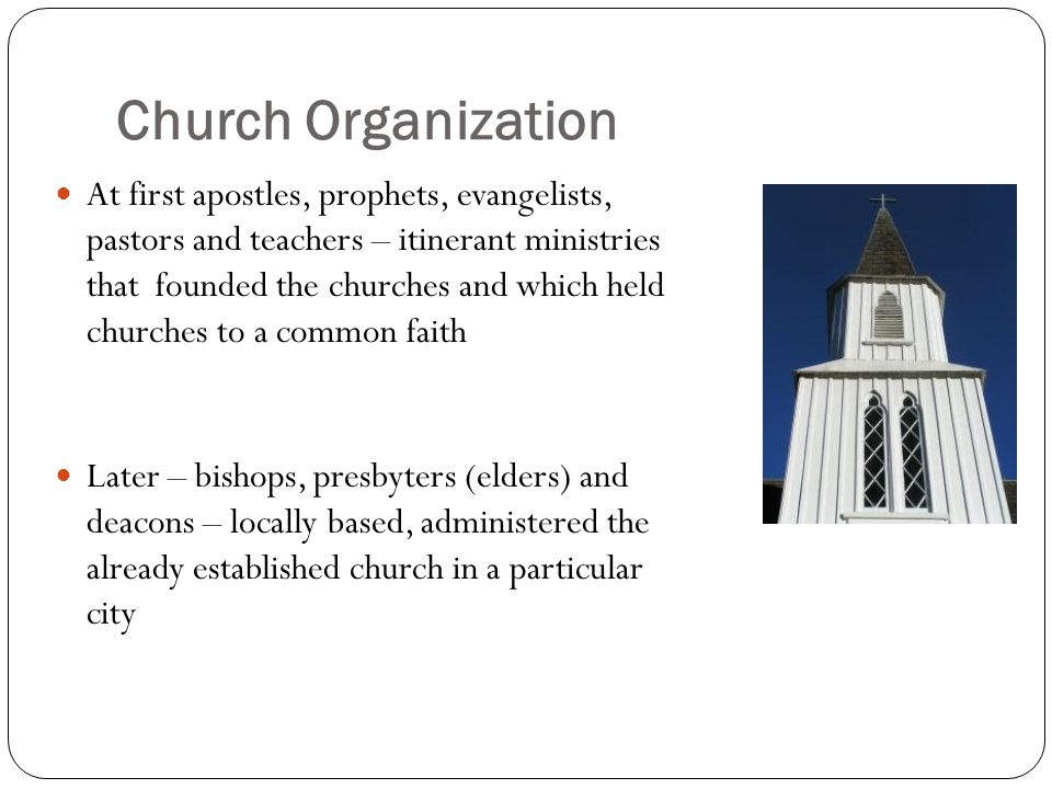 Church Organization At first apostles, prophets, evangelists, pastors and teachers – itinerant ministries that founded the churches and which held churches to a common faith Later – bishops, presbyters (elders) and deacons – locally based, administered the already established church in a particular city