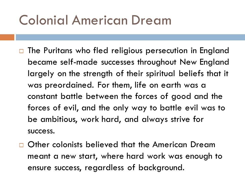 Colonial American Dream  The Puritans who fled religious persecution in England became self-made successes throughout New England largely on the strength of their spiritual beliefs that it was preordained.