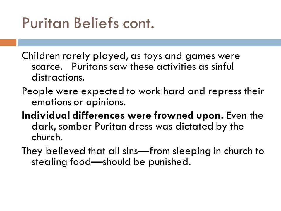 Puritan Beliefs cont. Children rarely played, as toys and games were scarce. Puritans saw these activities as sinful distractions. People were expecte