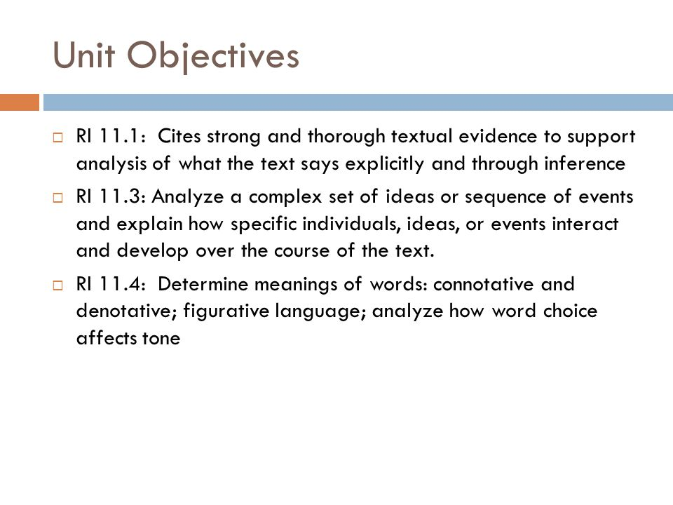 Unit Objectives  RI 11.1: Cites strong and thorough textual evidence to support analysis of what the text says explicitly and through inference  RI 11.3: Analyze a complex set of ideas or sequence of events and explain how specific individuals, ideas, or events interact and develop over the course of the text.