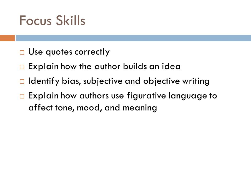 Focus Skills  Use quotes correctly  Explain how the author builds an idea  Identify bias, subjective and objective writing  Explain how authors use figurative language to affect tone, mood, and meaning