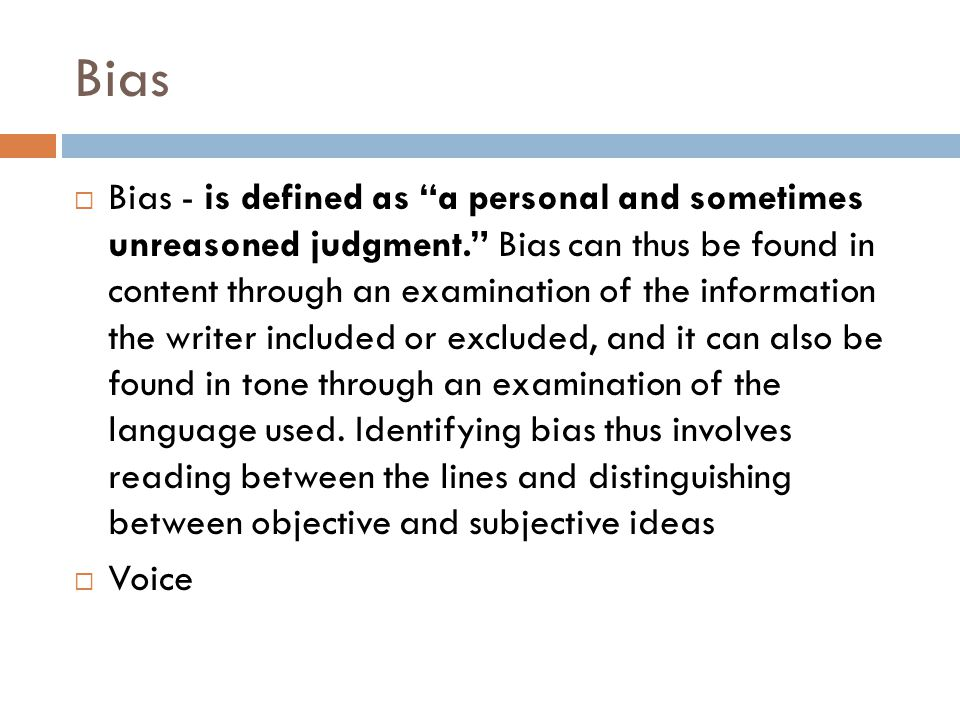 Bias  Bias - is defined as a personal and sometimes unreasoned judgment. Bias can thus be found in content through an examination of the information the writer included or excluded, and it can also be found in tone through an examination of the language used.