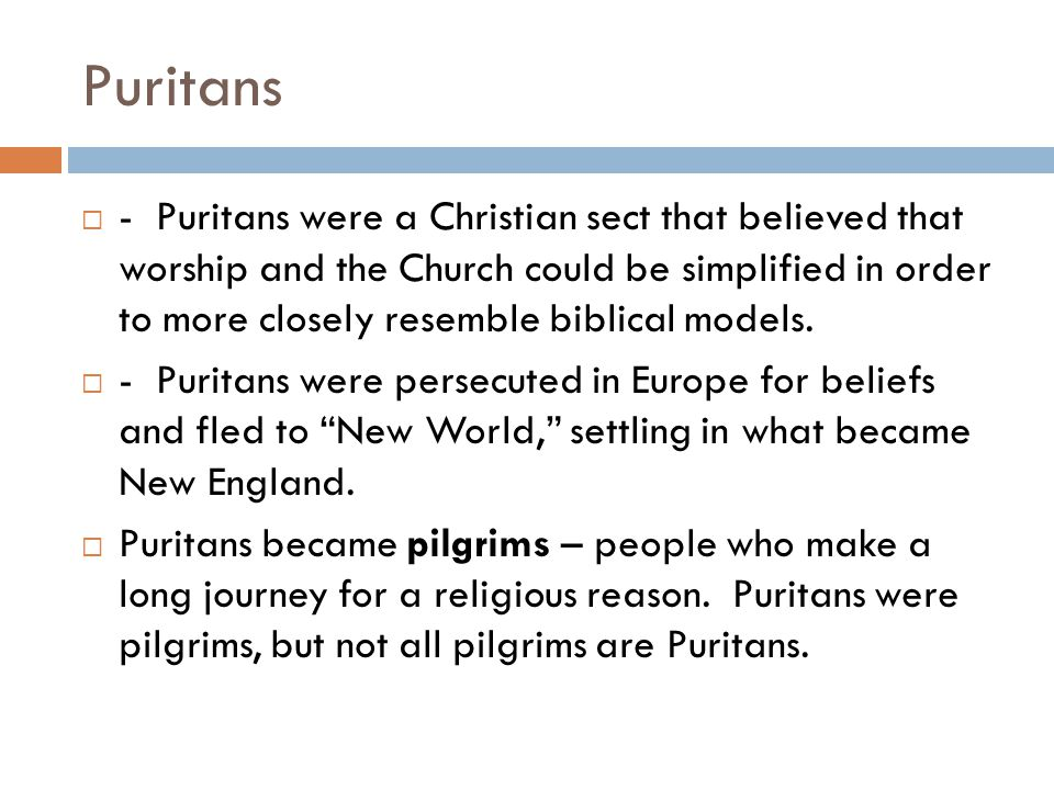 Puritans  - Puritans were a Christian sect that believed that worship and the Church could be simplified in order to more closely resemble biblical models.