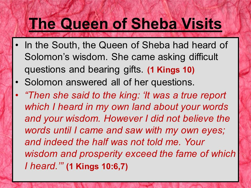 The Queen of Sheba Visits In the South, the Queen of Sheba had heard of Solomon's wisdom.